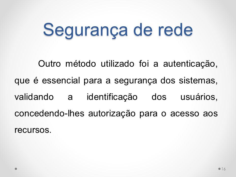 Segurança de rede Outro método utilizado foi a autenticação, que é essencial para a segurança dos sistemas, validando a identificação dos usuários, co