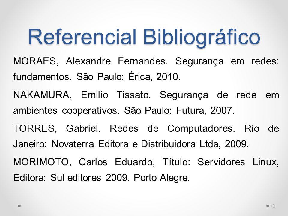 Referencial Bibliográfico MORAES, Alexandre Fernandes. Segurança em redes: fundamentos. São Paulo: Érica, 2010. NAKAMURA, Emilio Tissato. Segurança de