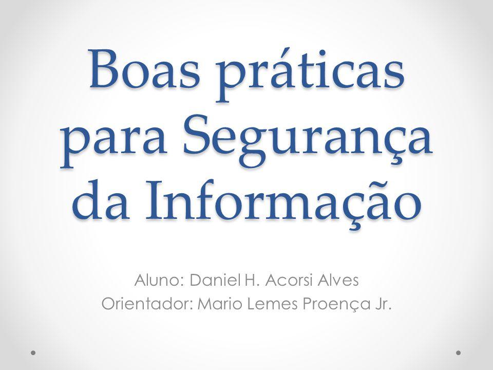 Boas práticas para Segurança da Informação Aluno: Daniel H. Acorsi Alves Orientador: Mario Lemes Proença Jr.