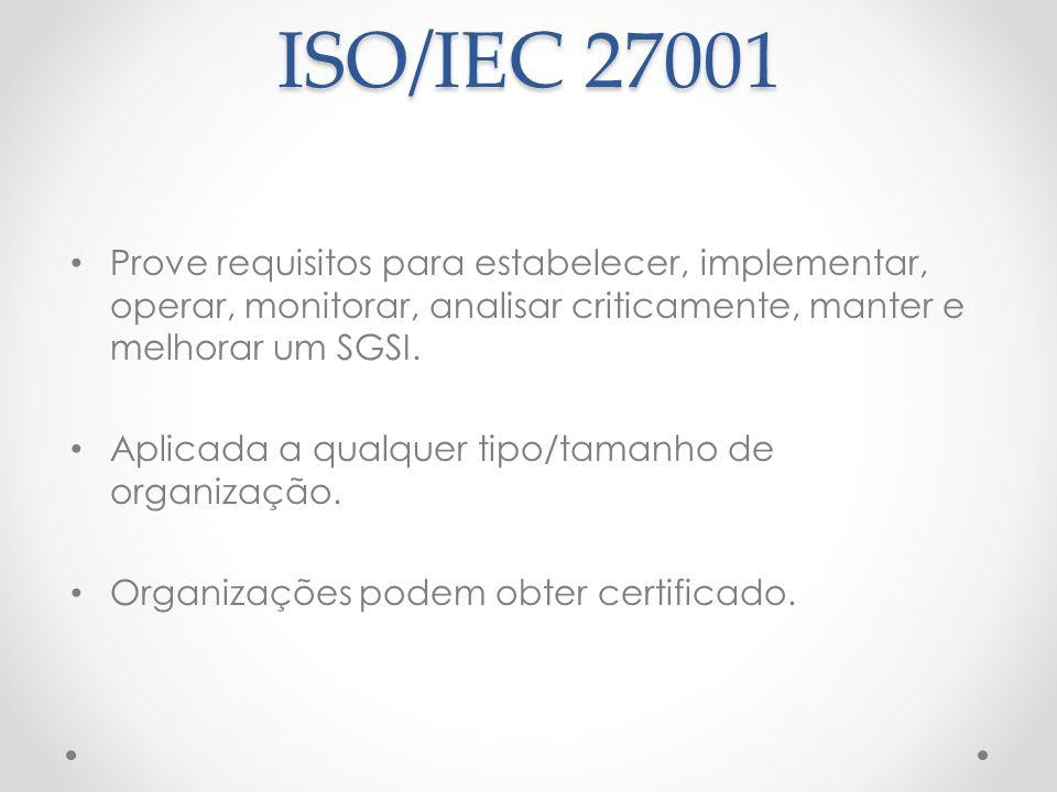 ISO/IEC 27001 Prove requisitos para estabelecer, implementar, operar, monitorar, analisar criticamente, manter e melhorar um SGSI. Aplicada a qualquer