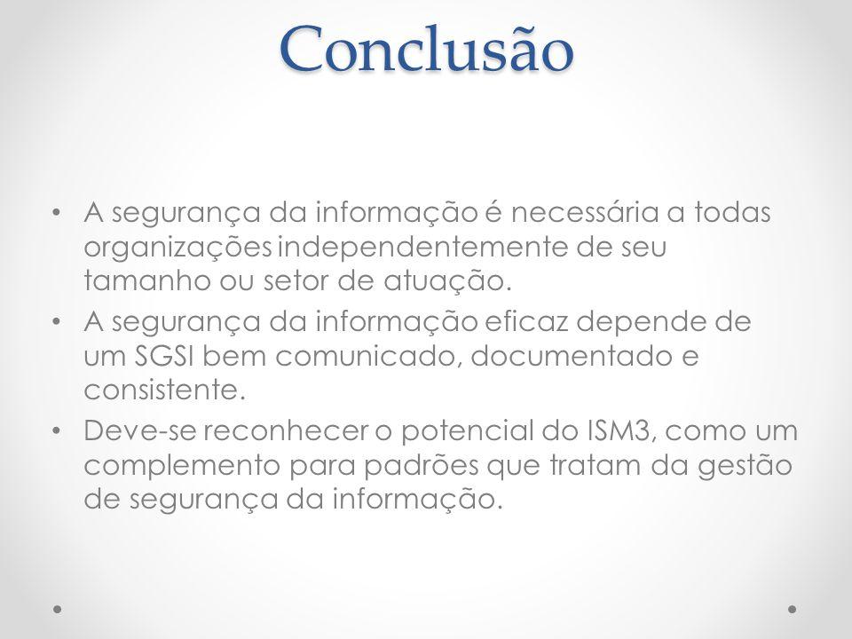 Conclusão A segurança da informação é necessária a todas organizações independentemente de seu tamanho ou setor de atuação. A segurança da informação