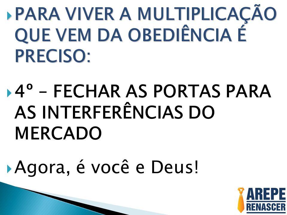  PARA VIVER A MULTIPLICAÇÃO QUE VEM DA OBEDIÊNCIA É PRECISO:  4º – FECHAR AS PORTAS PARA AS INTERFERÊNCIAS DO MERCADO  Agora, é você e Deus!