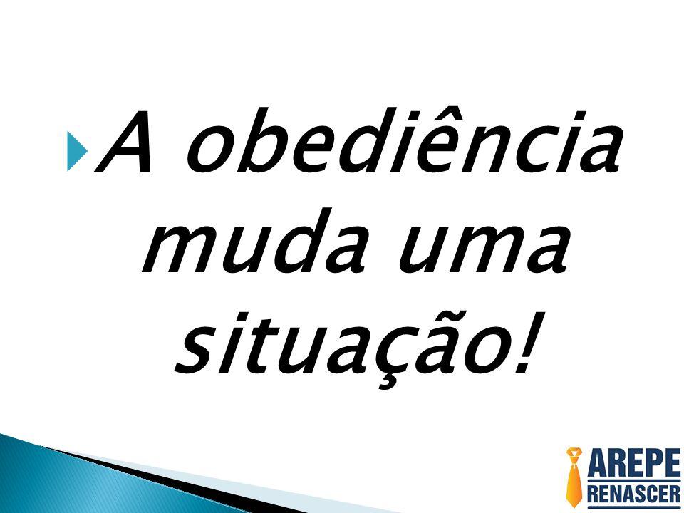  A obediência muda uma situação!