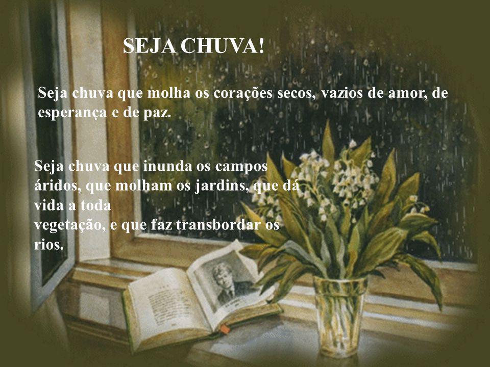 SEJA CHUVA.Seja chuva que molha os corações secos, vazios de amor, de esperança e de paz.