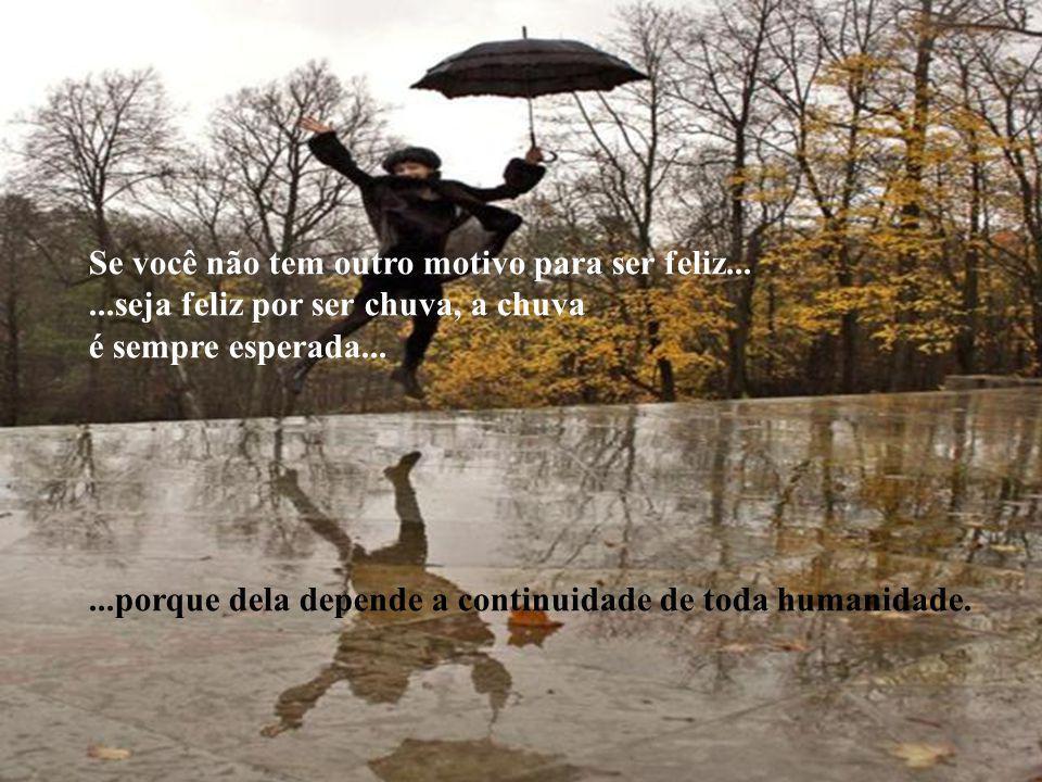 Se você não tem outro motivo para ser feliz......seja feliz por ser chuva, a chuva é sempre esperada......porque dela depende a continuidade de toda humanidade.
