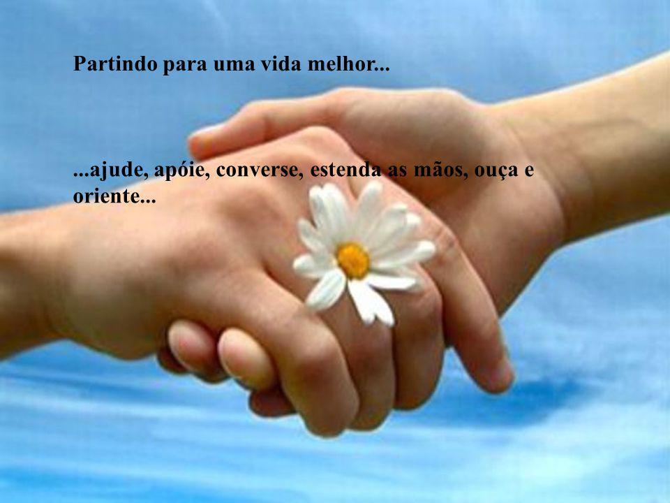 Partindo para uma vida melhor......ajude, apóie, converse, estenda as mãos, ouça e oriente...