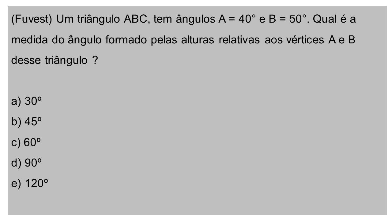 (Fuvest) Um triângulo ABC, tem ângulos A = 40° e B = 50°.