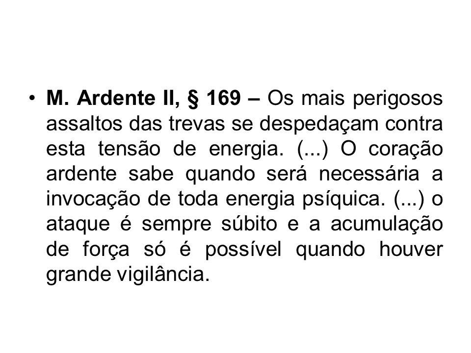 M. Ardente II, § 169 – Os mais perigosos assaltos das trevas se despedaçam contra esta tensão de energia. (...) O coração ardente sabe quando será nec