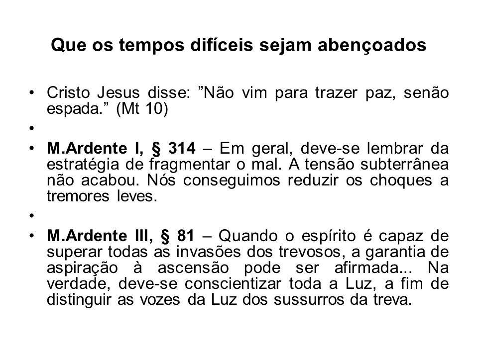 Que os tempos difíceis sejam abençoados Cristo Jesus disse: Não vim para trazer paz, senão espada. (Mt 10) M.Ardente I, § 314 – Em geral, deve-se lembrar da estratégia de fragmentar o mal.