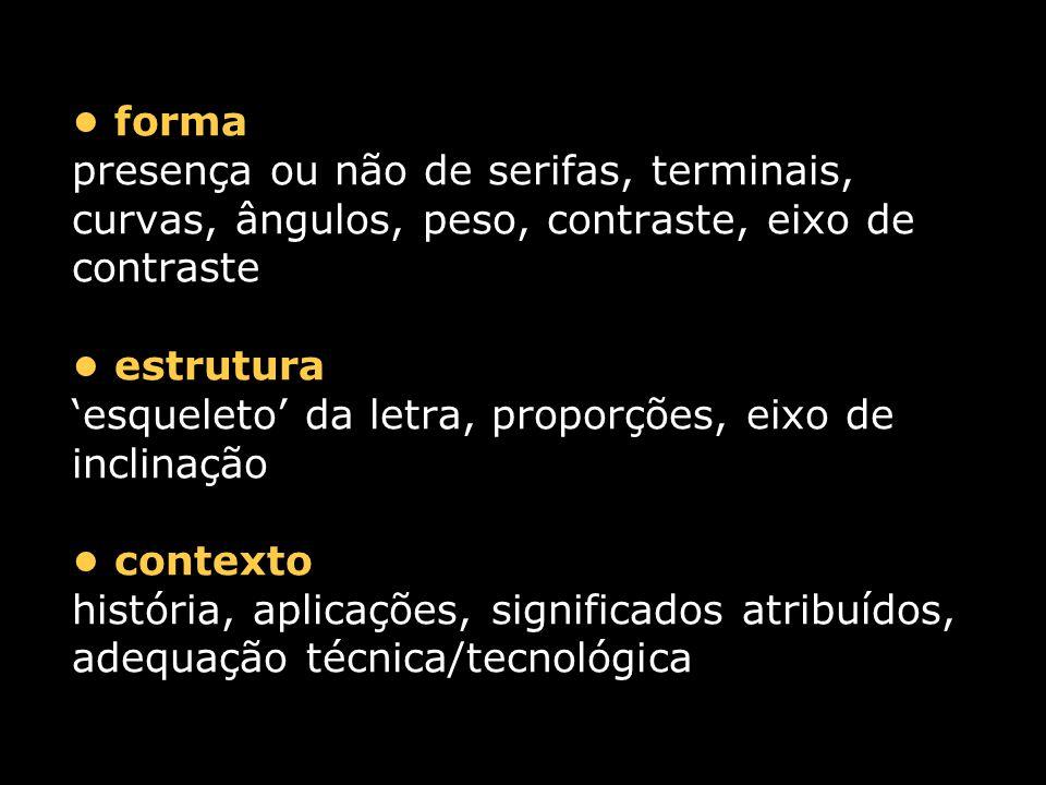 forma presença ou não de serifas, terminais, curvas, ângulos, peso, contraste, eixo de contraste estrutura 'esqueleto' da letra, proporções, eixo de inclinação contexto história, aplicações, significados atribuídos, adequação técnica/tecnológica