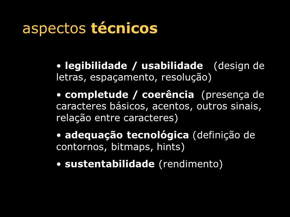 aspectos técnicos legibilidade / usabilidade (design de letras, espaçamento, resolução) completude / coerência (presença de caracteres básicos, acentos, outros sinais, relação entre caracteres) adequação tecnológica (definição de contornos, bitmaps, hints) sustentabilidade (rendimento)