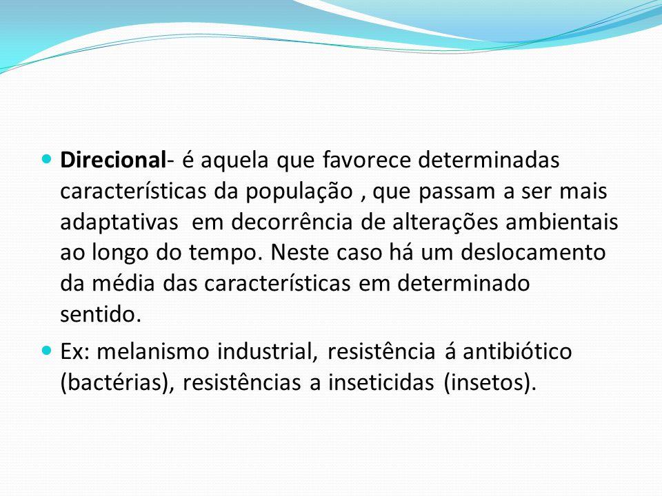 Direcional- é aquela que favorece determinadas características da população, que passam a ser mais adaptativas em decorrência de alterações ambientais