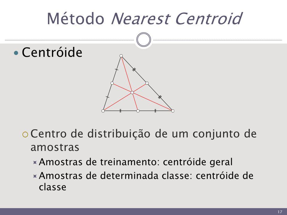 Método Nearest Centroid Centróide  Centro de distribuição de um conjunto de amostras  Amostras de treinamento: centróide geral  Amostras de determinada classe: centróide de classe 17