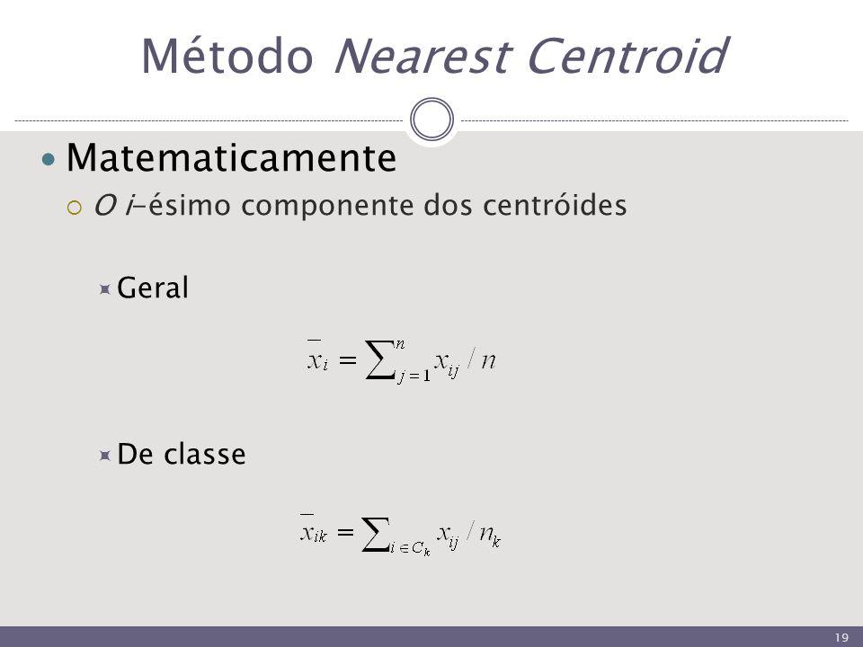 Método Nearest Centroid Matematicamente  O i-ésimo componente dos centróides  Geral  De classe 19