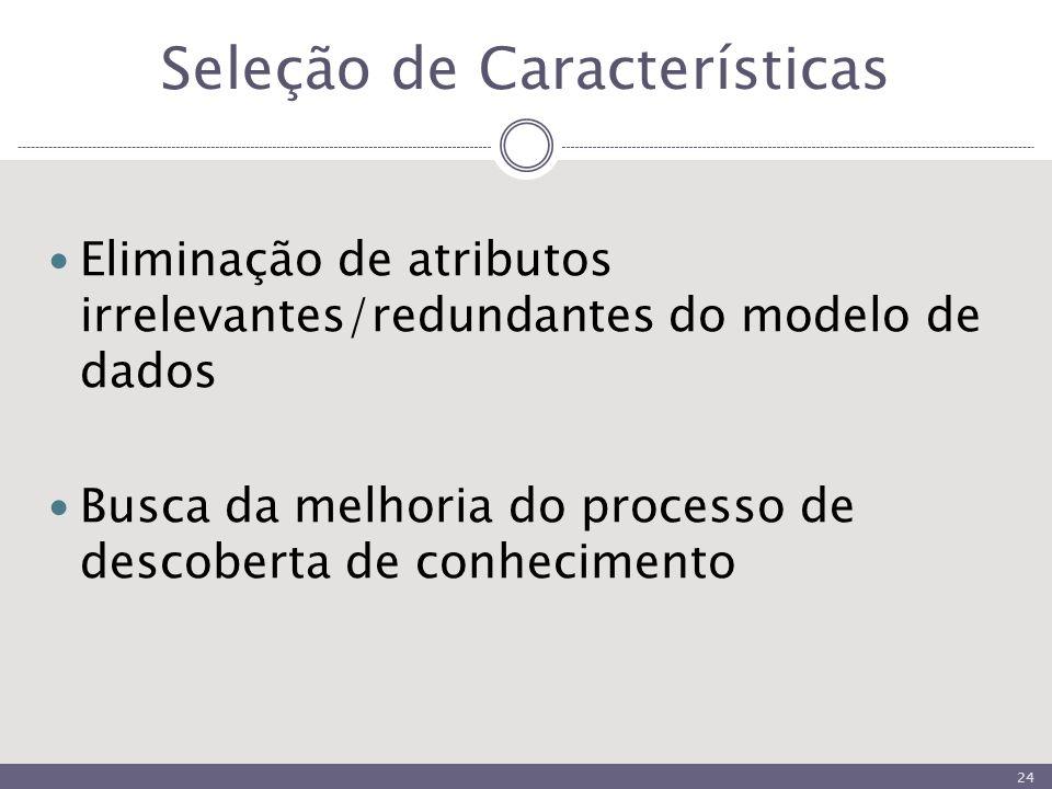 Seleção de Características Eliminação de atributos irrelevantes/redundantes do modelo de dados Busca da melhoria do processo de descoberta de conhecimento 24