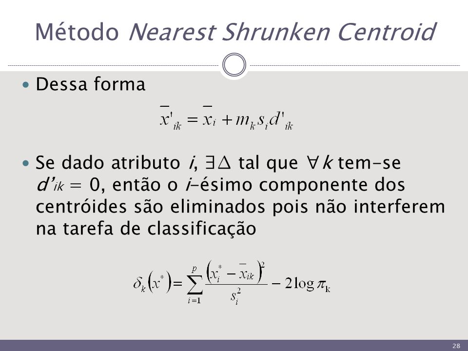 Método Nearest Shrunken Centroid Dessa forma Se dado atributo i, ∃∆ tal que ∀k tem-se d' ik = 0, então o i-ésimo componente dos centróides são eliminados pois não interferem na tarefa de classificação 28