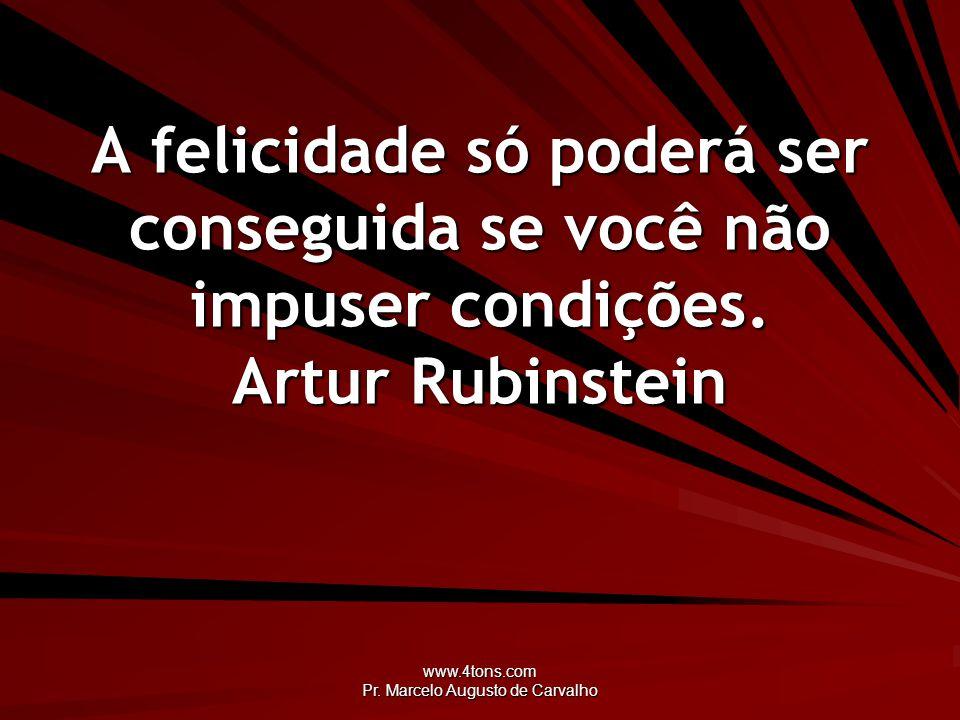 www.4tons.com Pr. Marcelo Augusto de Carvalho A felicidade só poderá ser conseguida se você não impuser condições. Artur Rubinstein