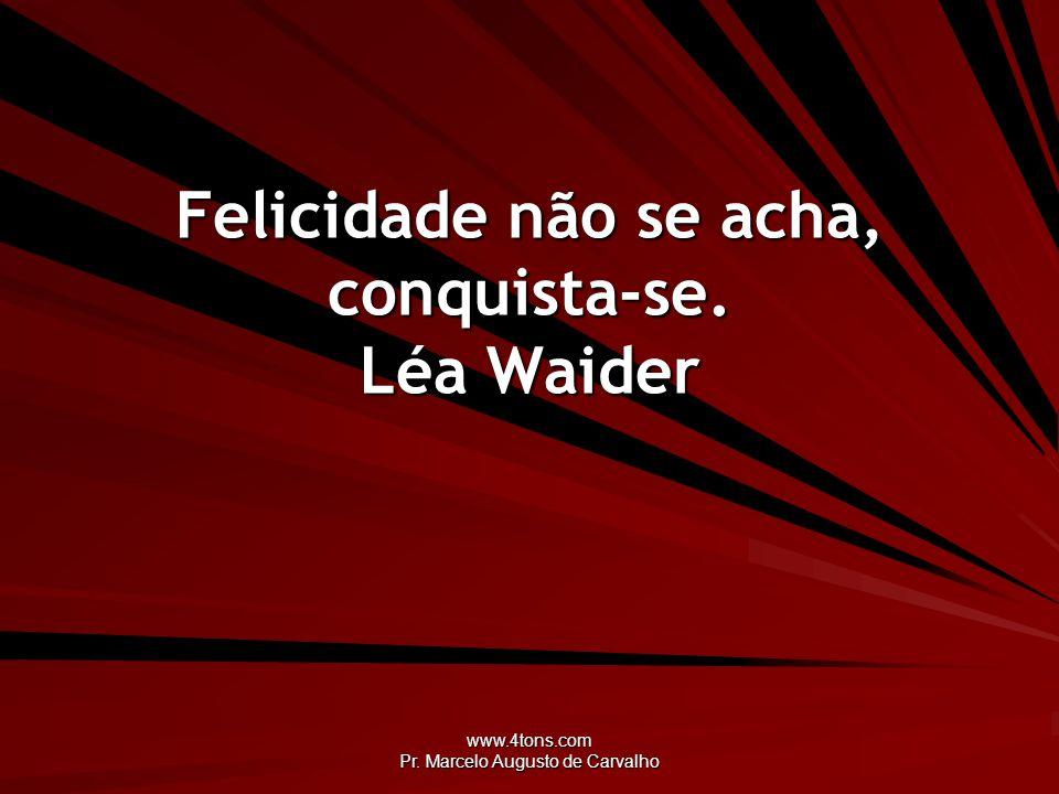 www.4tons.com Pr. Marcelo Augusto de Carvalho Felicidade não se acha, conquista-se. Léa Waider