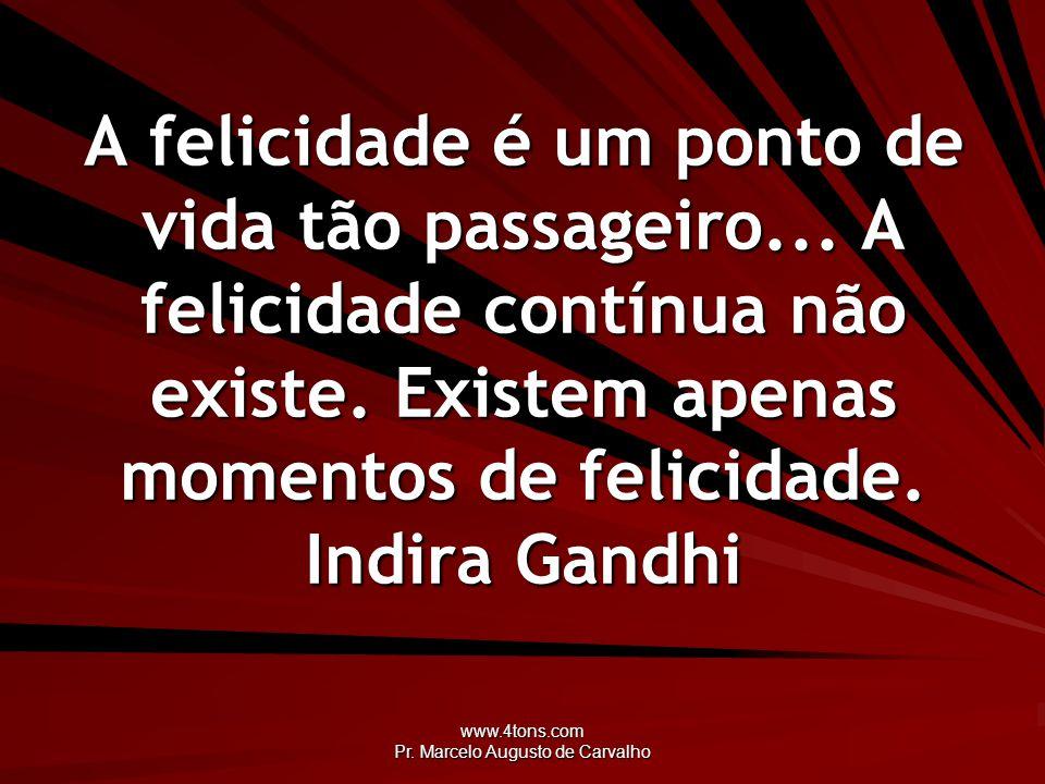 www.4tons.com Pr. Marcelo Augusto de Carvalho A felicidade é um ponto de vida tão passageiro... A felicidade contínua não existe. Existem apenas momen