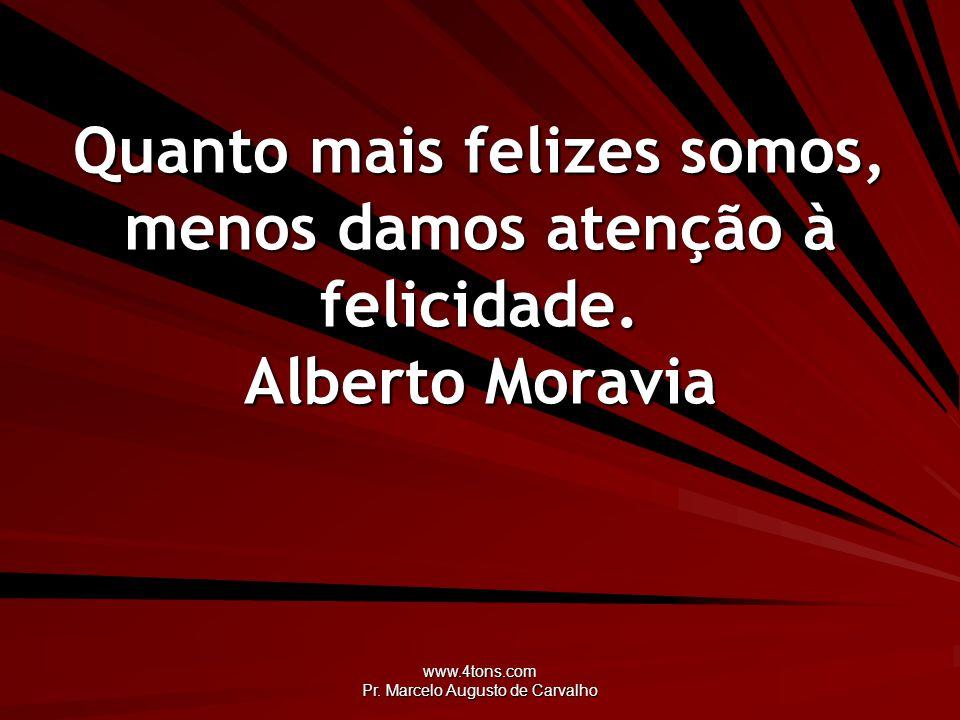 www.4tons.com Pr. Marcelo Augusto de Carvalho Quanto mais felizes somos, menos damos atenção à felicidade. Alberto Moravia