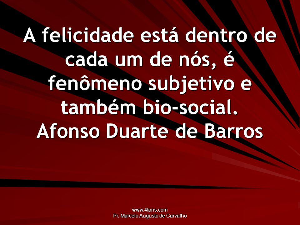 www.4tons.com Pr. Marcelo Augusto de Carvalho A felicidade está dentro de cada um de nós, é fenômeno subjetivo e também bio-social. Afonso Duarte de B