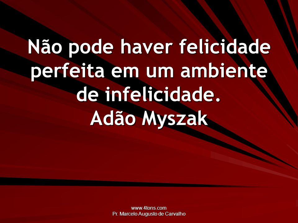www.4tons.com Pr. Marcelo Augusto de Carvalho Não pode haver felicidade perfeita em um ambiente de infelicidade. Adão Myszak