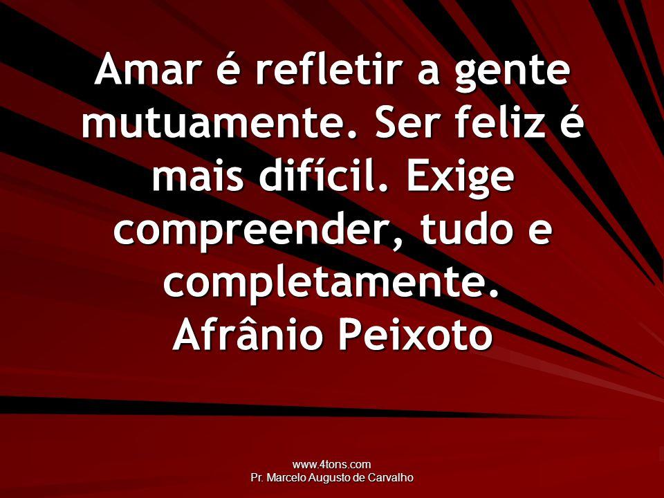 www.4tons.com Pr. Marcelo Augusto de Carvalho Amar é refletir a gente mutuamente. Ser feliz é mais difícil. Exige compreender, tudo e completamente. A