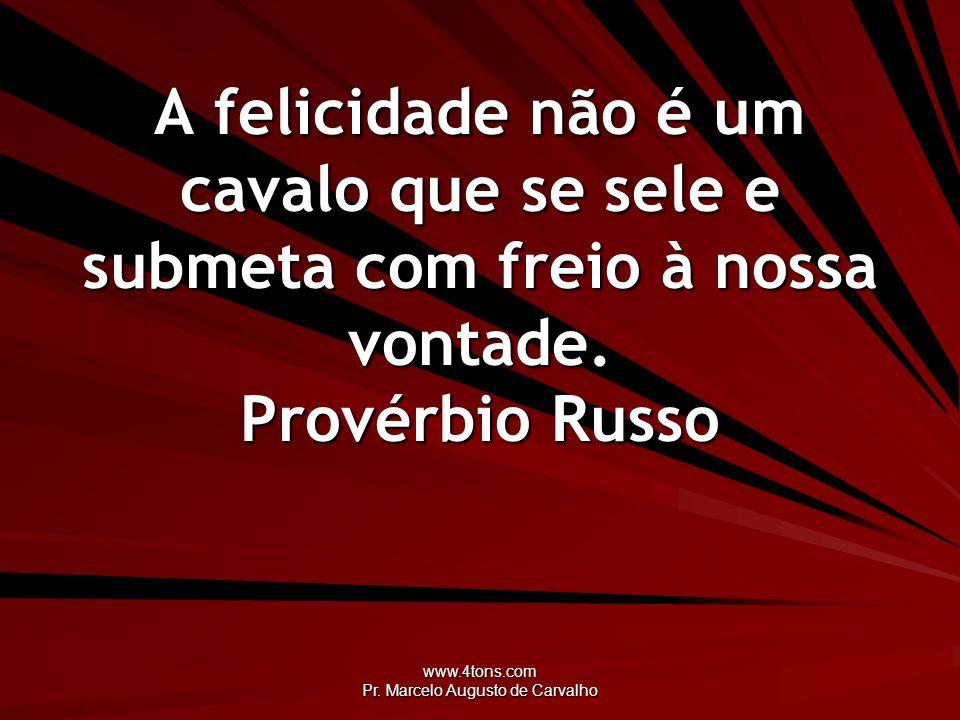 www.4tons.com Pr. Marcelo Augusto de Carvalho A felicidade não é um cavalo que se sele e submeta com freio à nossa vontade. Provérbio Russo