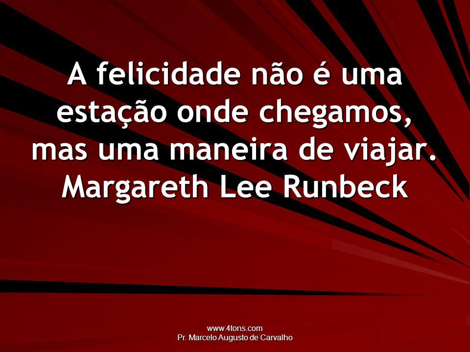 www.4tons.com Pr. Marcelo Augusto de Carvalho A felicidade não é uma estação onde chegamos, mas uma maneira de viajar. Margareth Lee Runbeck