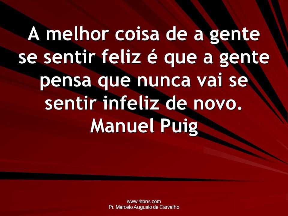 www.4tons.com Pr. Marcelo Augusto de Carvalho A melhor coisa de a gente se sentir feliz é que a gente pensa que nunca vai se sentir infeliz de novo. M