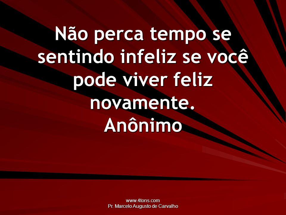 www.4tons.com Pr. Marcelo Augusto de Carvalho Não perca tempo se sentindo infeliz se você pode viver feliz novamente. Anônimo