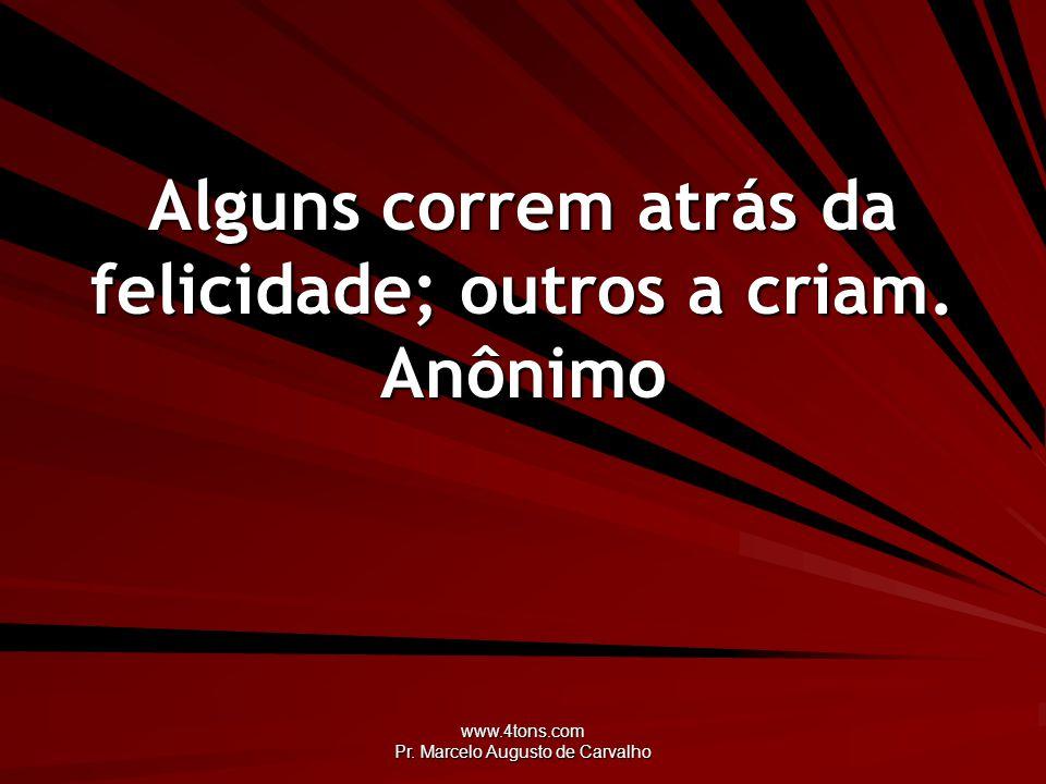 www.4tons.com Pr. Marcelo Augusto de Carvalho Alguns correm atrás da felicidade; outros a criam. Anônimo