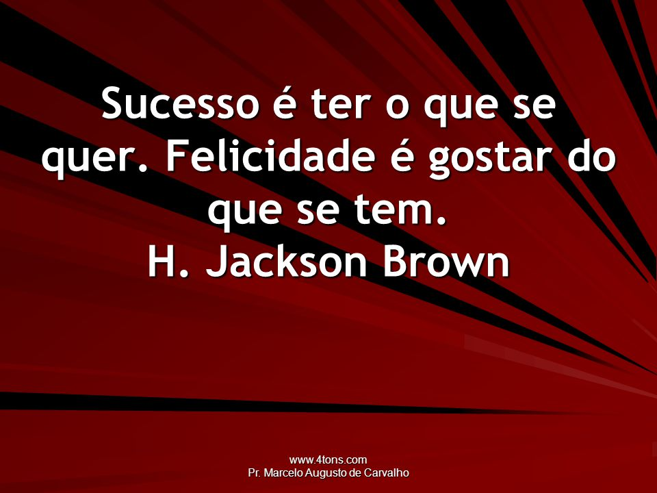 www.4tons.com Pr. Marcelo Augusto de Carvalho Sucesso é ter o que se quer. Felicidade é gostar do que se tem. H. Jackson Brown