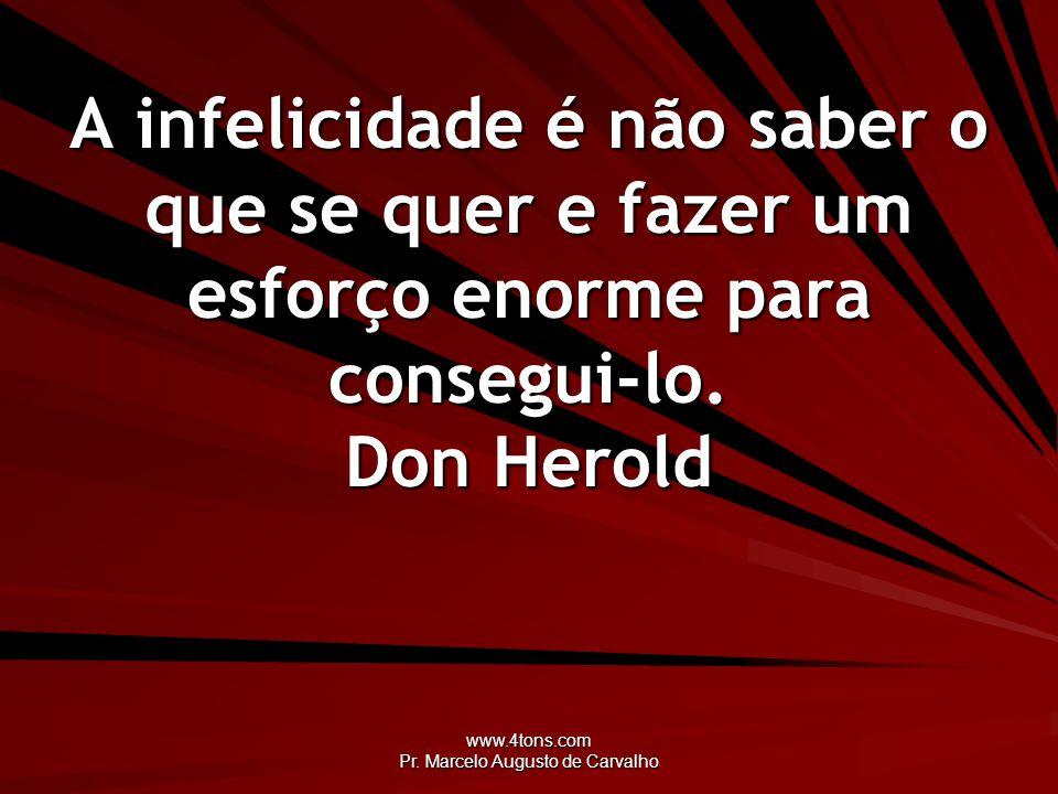 www.4tons.com Pr. Marcelo Augusto de Carvalho A infelicidade é não saber o que se quer e fazer um esforço enorme para consegui-lo. Don Herold