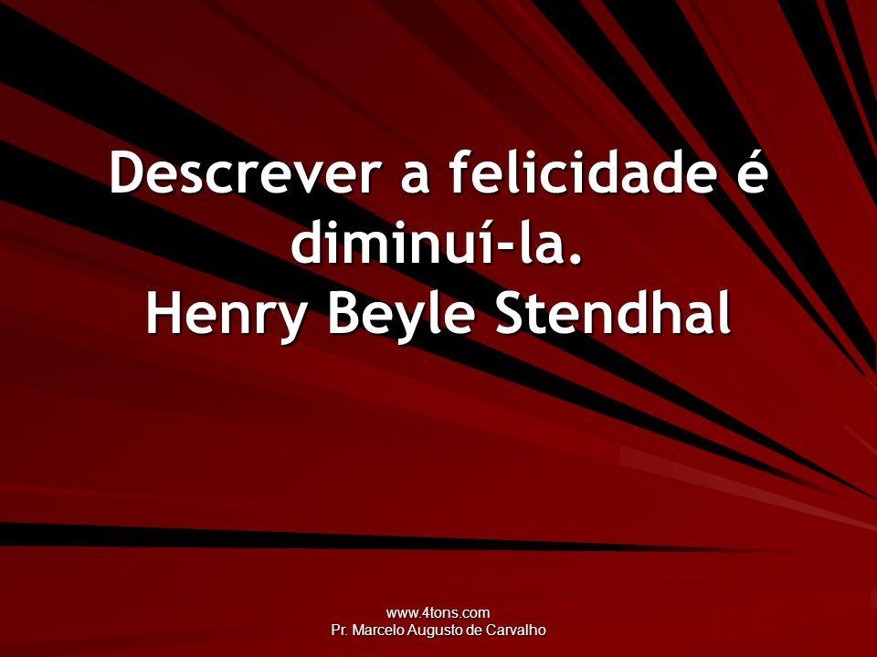 www.4tons.com Pr. Marcelo Augusto de Carvalho Descrever a felicidade é diminuí-la. Henry Beyle Stendhal