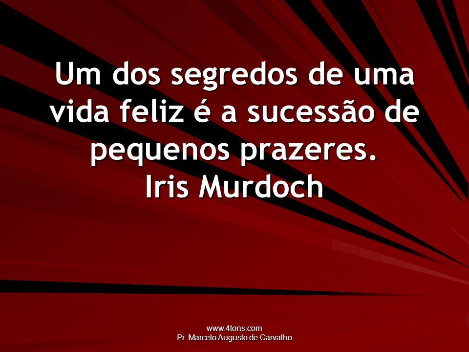 www.4tons.com Pr. Marcelo Augusto de Carvalho Um dos segredos de uma vida feliz é a sucessão de pequenos prazeres. Iris Murdoch