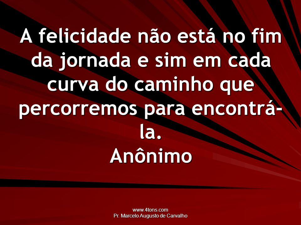 www.4tons.com Pr. Marcelo Augusto de Carvalho A felicidade não está no fim da jornada e sim em cada curva do caminho que percorremos para encontrá- la