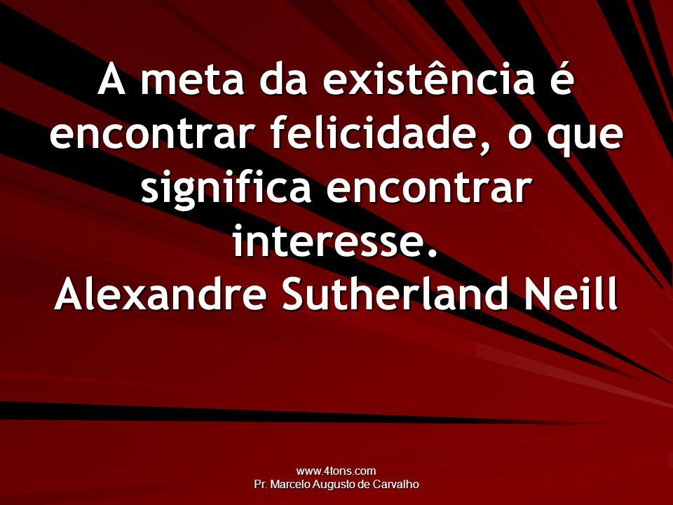 www.4tons.com Pr. Marcelo Augusto de Carvalho A meta da existência é encontrar felicidade, o que significa encontrar interesse. Alexandre Sutherland N