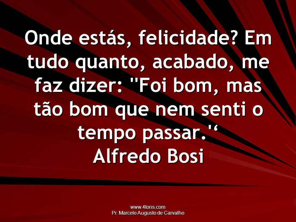 www.4tons.com Pr. Marcelo Augusto de Carvalho Onde estás, felicidade? Em tudo quanto, acabado, me faz dizer: ''Foi bom, mas tão bom que nem senti o te