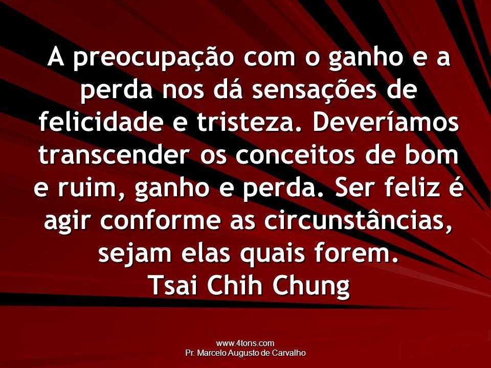 www.4tons.com Pr. Marcelo Augusto de Carvalho A preocupação com o ganho e a perda nos dá sensações de felicidade e tristeza. Deveríamos transcender os