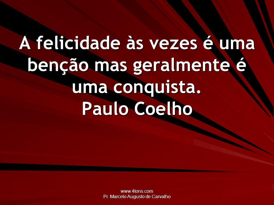 www.4tons.com Pr. Marcelo Augusto de Carvalho A felicidade às vezes é uma benção mas geralmente é uma conquista. Paulo Coelho