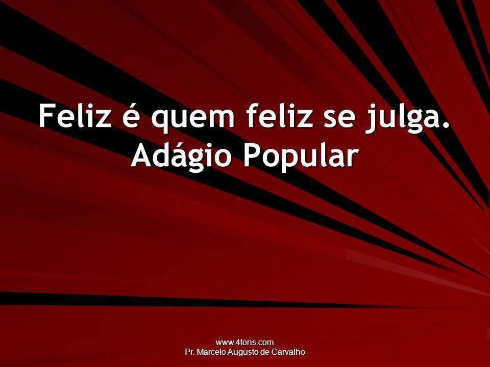 www.4tons.com Pr. Marcelo Augusto de Carvalho Feliz é quem feliz se julga. Adágio Popular