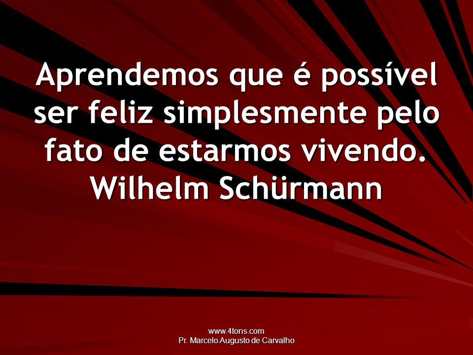 www.4tons.com Pr. Marcelo Augusto de Carvalho Aprendemos que é possível ser feliz simplesmente pelo fato de estarmos vivendo. Wilhelm Schürmann