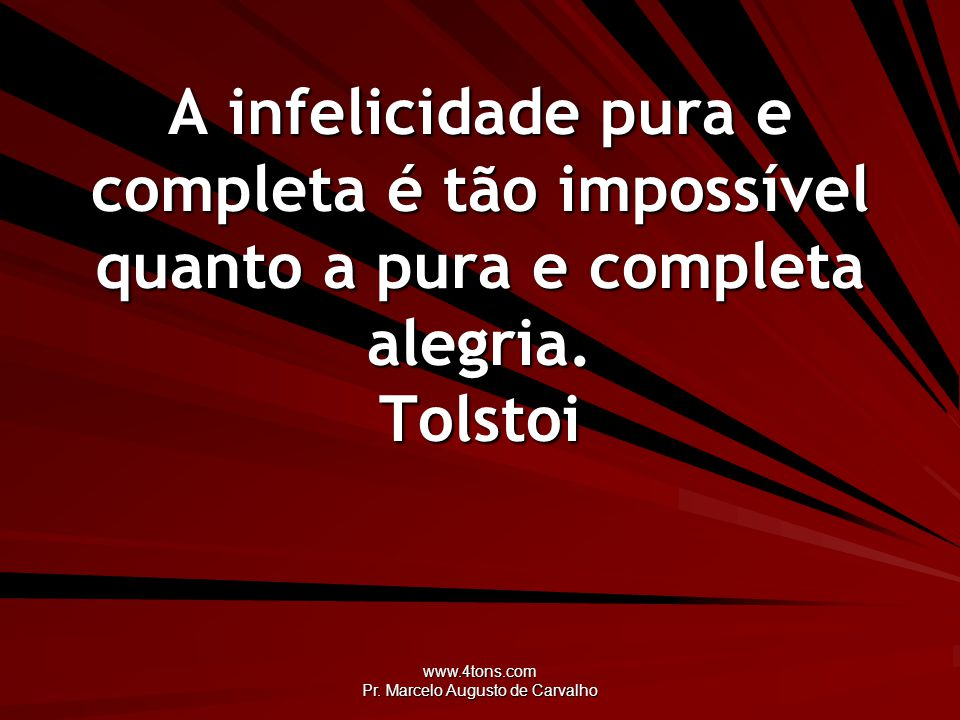 www.4tons.com Pr. Marcelo Augusto de Carvalho A infelicidade pura e completa é tão impossível quanto a pura e completa alegria. Tolstoi