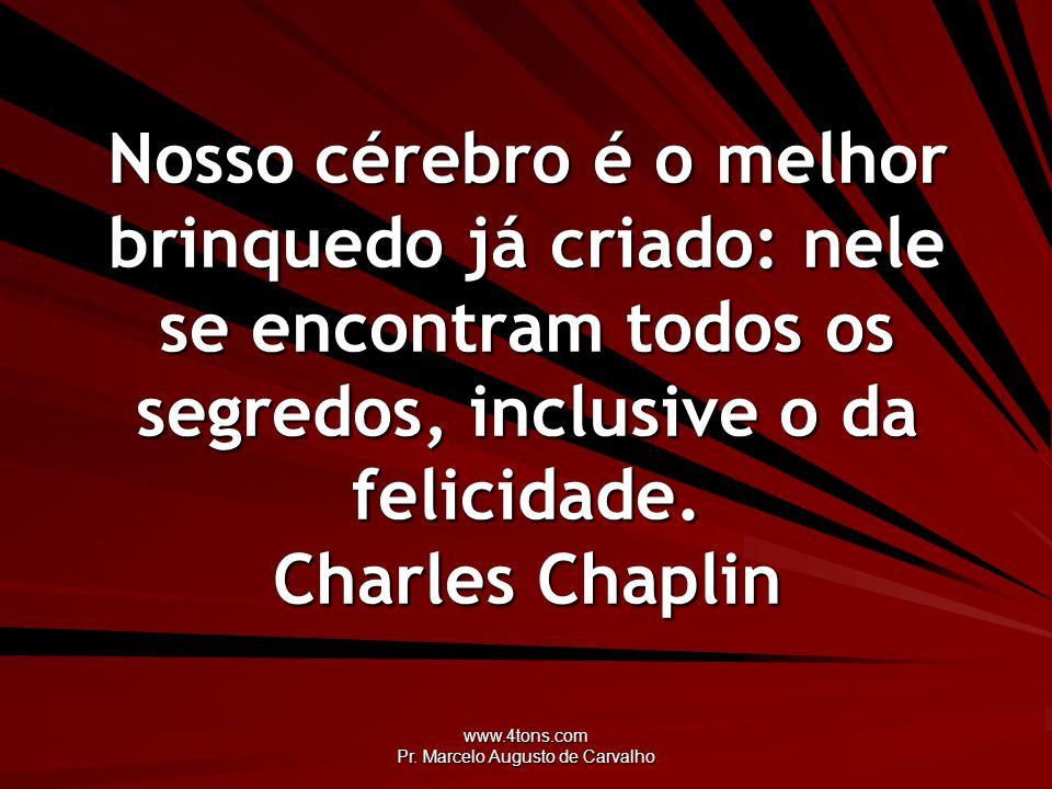 www.4tons.com Pr. Marcelo Augusto de Carvalho Nosso cérebro é o melhor brinquedo já criado: nele se encontram todos os segredos, inclusive o da felici
