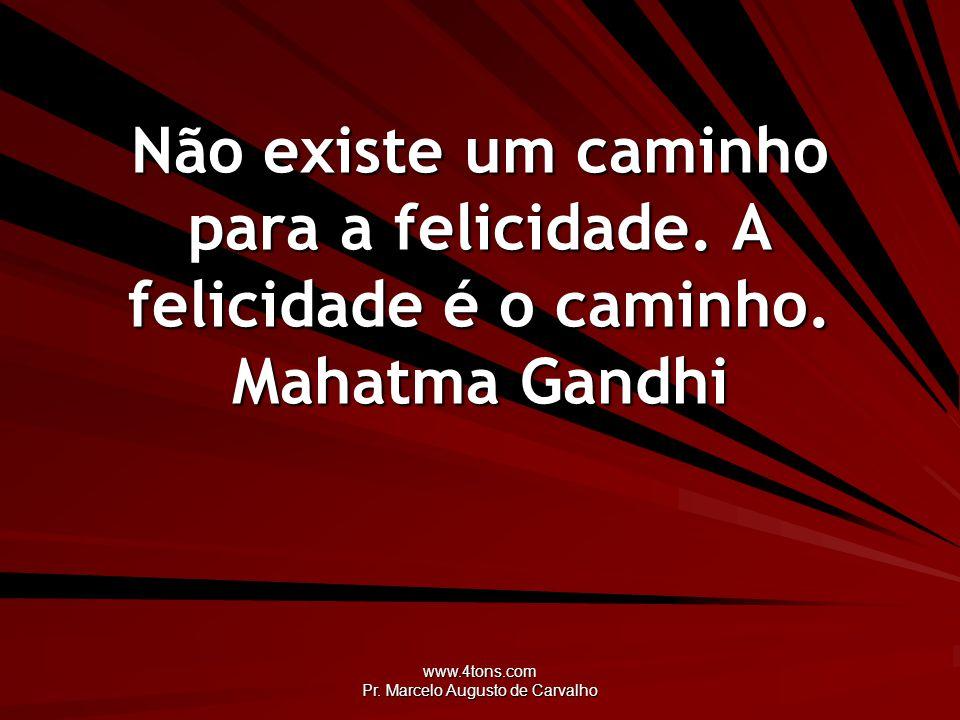 www.4tons.com Pr. Marcelo Augusto de Carvalho Não existe um caminho para a felicidade. A felicidade é o caminho. Mahatma Gandhi