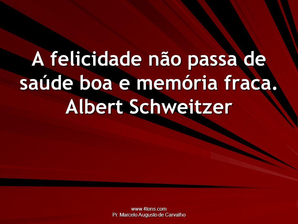 www.4tons.com Pr. Marcelo Augusto de Carvalho A felicidade não passa de saúde boa e memória fraca. Albert Schweitzer