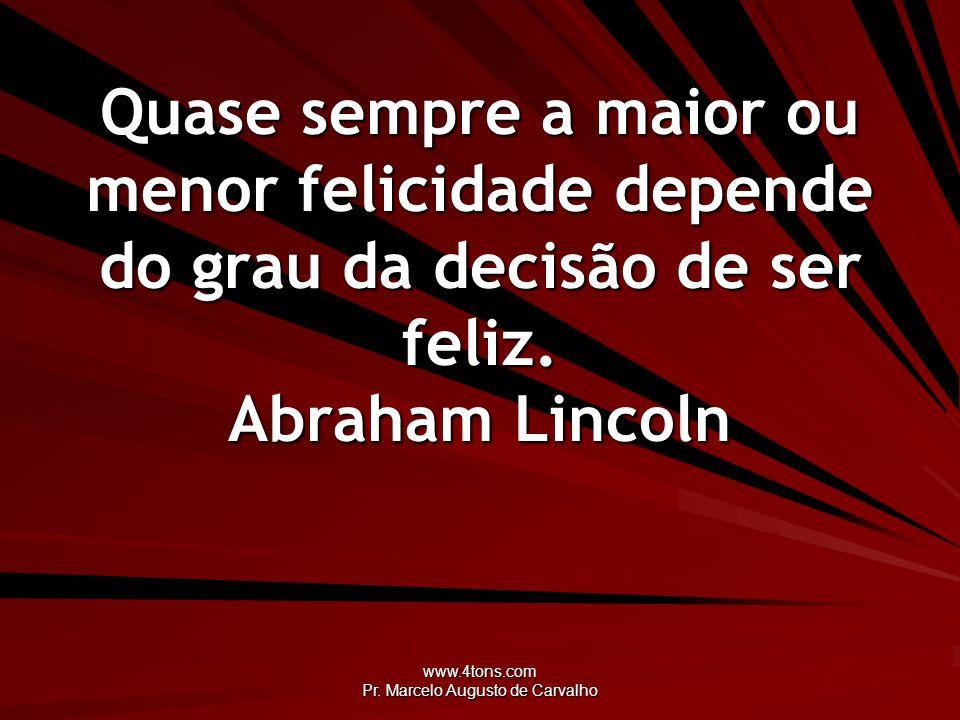 www.4tons.com Pr. Marcelo Augusto de Carvalho Quase sempre a maior ou menor felicidade depende do grau da decisão de ser feliz. Abraham Lincoln
