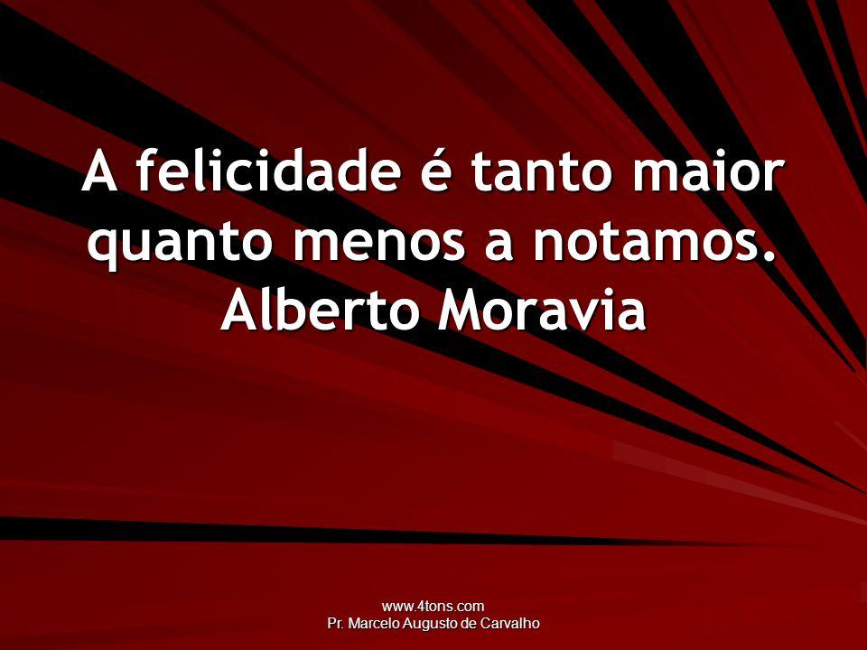 www.4tons.com Pr. Marcelo Augusto de Carvalho A felicidade é tanto maior quanto menos a notamos. Alberto Moravia