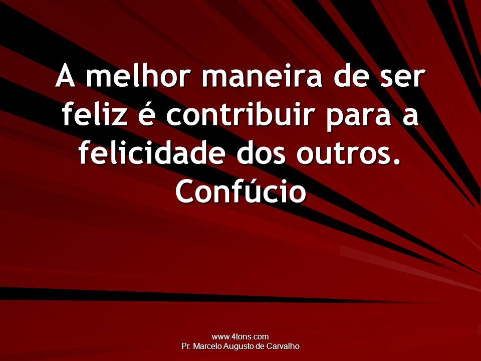 www.4tons.com Pr. Marcelo Augusto de Carvalho A melhor maneira de ser feliz é contribuir para a felicidade dos outros. Confúcio